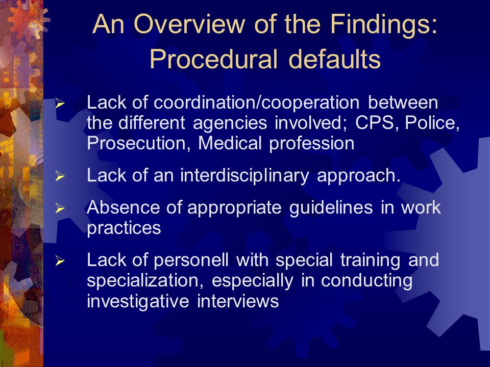 An Overview of the Findings: Procedural defaults Lack of coordination/cooperation between the different agencies involved; CPS, Police, Prosecution, Medical profession Lack of an interdisciplinary approach.