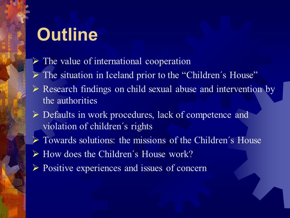 Outline The value of international cooperation The situation in Iceland prior to the Children´s House Research findings on child sexual abuse and intervention by the authorities Defaults in work procedures, lack of competence and violation of children´s rights Towards solutions: the missions of the Children´s House How does the Children´s House work.