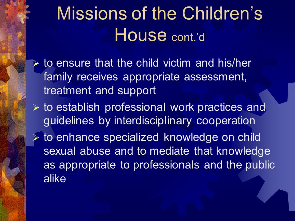 Missions of the Childrens House cont.d to ensure that the child victim and his/her family receives appropriate assessment, treatment and support to establish professional work practices and guidelines by interdisciplinary cooperation to enhance specialized knowledge on child sexual abuse and to mediate that knowledge as appropriate to professionals and the public alike