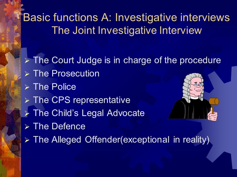 Basic functions A: Investigative interviews The Joint Investigative Interview The Court Judge is in charge of the procedure The Prosecution The Police The CPS representative The Childs Legal Advocate The Defence The Alleged Offender(exceptional in reality)