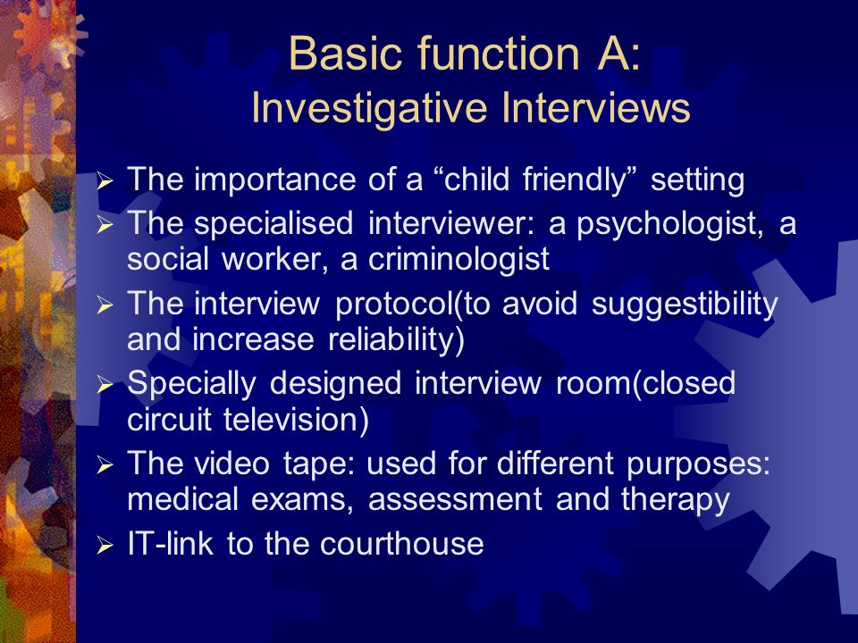 Basic function A: Investigative Interviews The importance of a child friendly setting The specialised interviewer: a psychologist, a social worker, a criminologist The interview protocol(to avoid suggestibility and increase reliability) Specially designed interview room(closed circuit television) The video tape: used for different purposes: medical exams, assessment and therapy IT-link to the courthouse