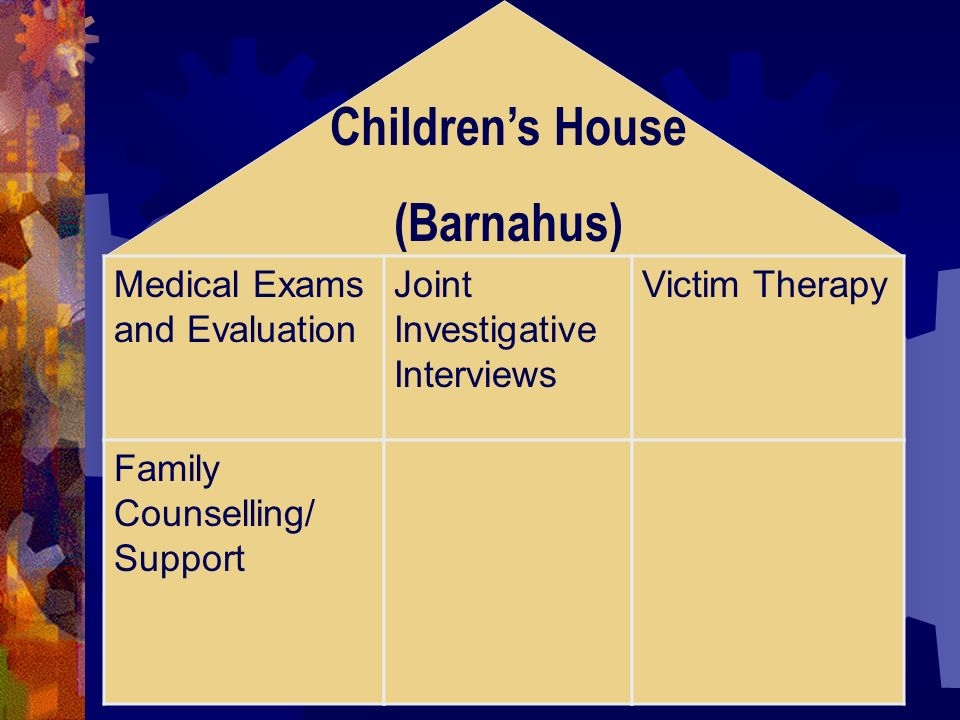 Childrens House (Barnahus) Medical Exams and Evaluation Joint Investigative Interviews Victim Therapy Family Counselling/ Support