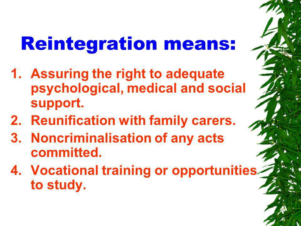 Reintegration means: 1.Assuring the right to adequate psychological, medical and social support.