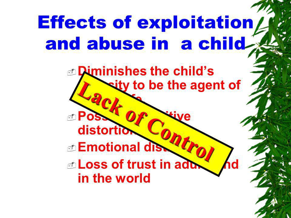 Effects of exploitation and abuse in a child Diminishes the childs capacity to be the agent of her/his life.