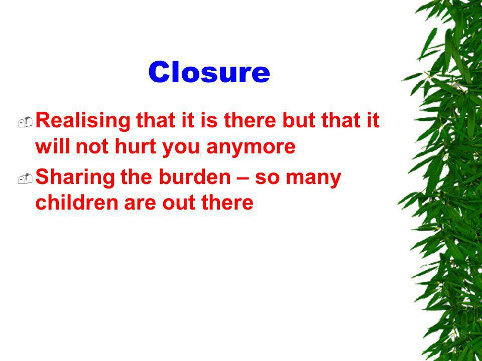 Closure Realising that it is there but that it will not hurt you anymore Sharing the burden – so many children are out there