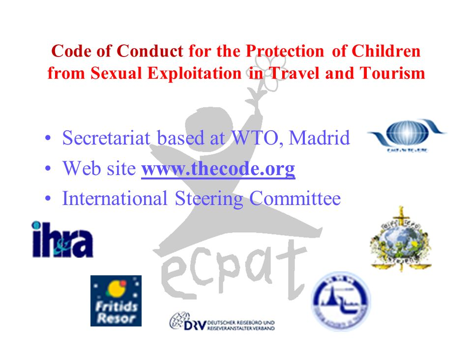 Code of Conduct for the Protection of Children from Sexual Exploitation in Travel and Tourism Secretariat based at WTO, Madrid Web site www.thecode.org International Steering Committee