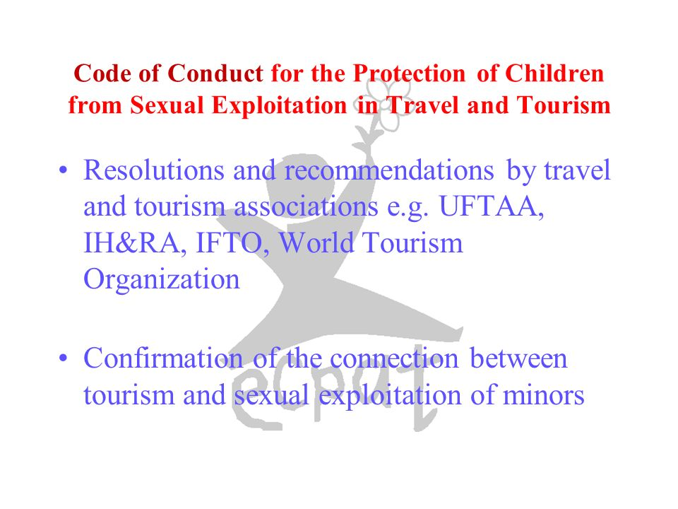 Code of Conduct for the Protection of Children from Sexual Exploitation in Travel and Tourism Resolutions and recommendations by travel and tourism associations e.g.