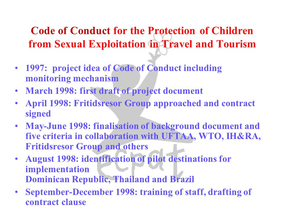 Code of Conduct for the Protection of Children from Sexual Exploitation in Travel and Tourism 1997: project idea of Code of Conduct including monitoring mechanism March 1998: first draft of project document April 1998: Fritidsresor Group approached and contract signed May-June 1998: finalisation of background document and five criteria in collaboration with UFTAA, WTO, IH&RA, Fritidsresor Group and others August 1998: identification of pilot destinations for implementation Dominican Republic, Thailand and Brazil September-December 1998: training of staff, drafting of contract clause