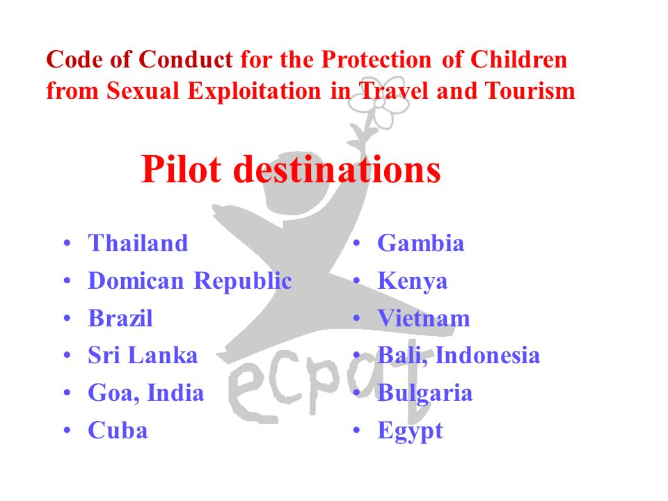 Thailand Domican Republic Brazil Sri Lanka Goa, India Cuba Gambia Kenya Vietnam Bali, Indonesia Bulgaria Egypt Code of Conduct for the Protection of Children from Sexual Exploitation in Travel and Tourism Pilot destinations
