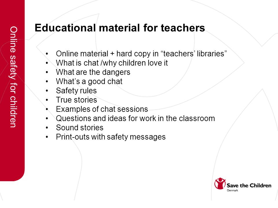 Educational material for teachers Online material + hard copy in teachers libraries What is chat /why children love it What are the dangers Whats a good chat Safety rules True stories Examples of chat sessions Questions and ideas for work in the classroom Sound stories Print-outs with safety messages Online safety for children