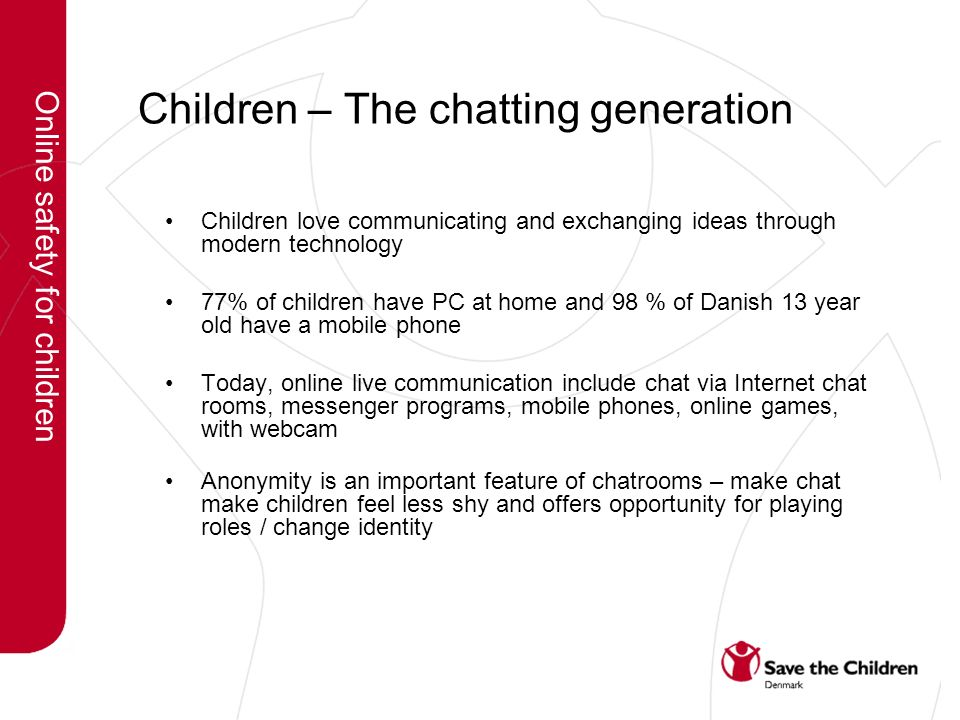 Children – The chatting generation Children love communicating and exchanging ideas through modern technology 77% of children have PC at home and 98 % of Danish 13 year old have a mobile phone Today, online live communication include chat via Internet chat rooms, messenger programs, mobile phones, online games, with webcam Anonymity is an important feature of chatrooms – make chat make children feel less shy and offers opportunity for playing roles / change identity Online safety for children
