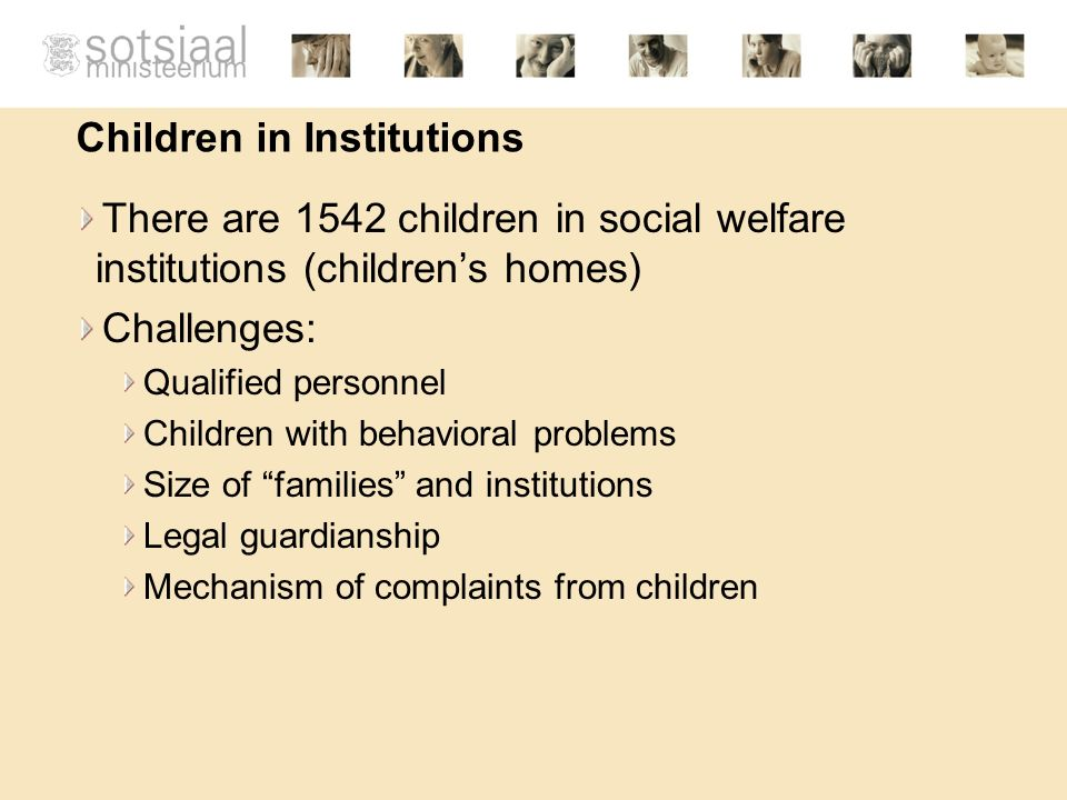 Children in Institutions There are 1542 children in social welfare institutions (childrens homes) Challenges: Qualified personnel Children with behavioral problems Size of families and institutions Legal guardianship Mechanism of complaints from children