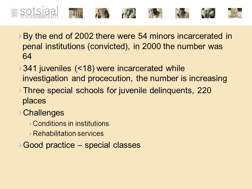 By the end of 2002 there were 54 minors incarcerated in penal institutions (convicted), in 2000 the number was 64 341 juveniles (<18) were incarcerated while investigation and procecution, the number is increasing Three special schools for juvenile delinquents, 220 places Challenges Conditions in institutions Rehabilitation services Good practice – special classes