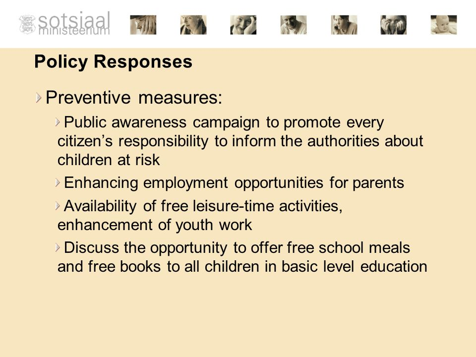 Policy Responses Preventive measures: Public awareness campaign to promote every citizens responsibility to inform the authorities about children at risk Enhancing employment opportunities for parents Availability of free leisure-time activities, enhancement of youth work Discuss the opportunity to offer free school meals and free books to all children in basic level education