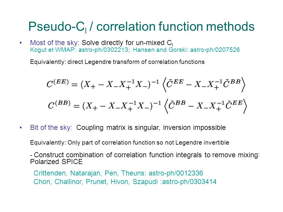 Pseudo-C l / correlation function methods Most of the sky: Solve directly for un-mixed C l Kogut et WMAP: astro-ph/0302213; Hansen and Gorski: astro-ph/0207526 Equivalently: direct Legendre transform of correlation functions Crittenden, Natarajan, Pen, Theuns: astro-ph/0012336 Chon, Challinor, Prunet, Hivon, Szapudi :astro-ph/0303414 Bit of the sky: Coupling matrix is singular, inversion impossible Equivalently: Only part of correlation function so not Legendre invertible - Construct combination of correlation function integrals to remove mixing: Polarized SPICE