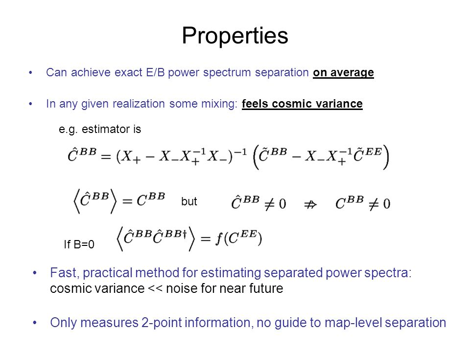 Properties Can achieve exact E/B power spectrum separation on average In any given realization some mixing: feels cosmic variance e.g.