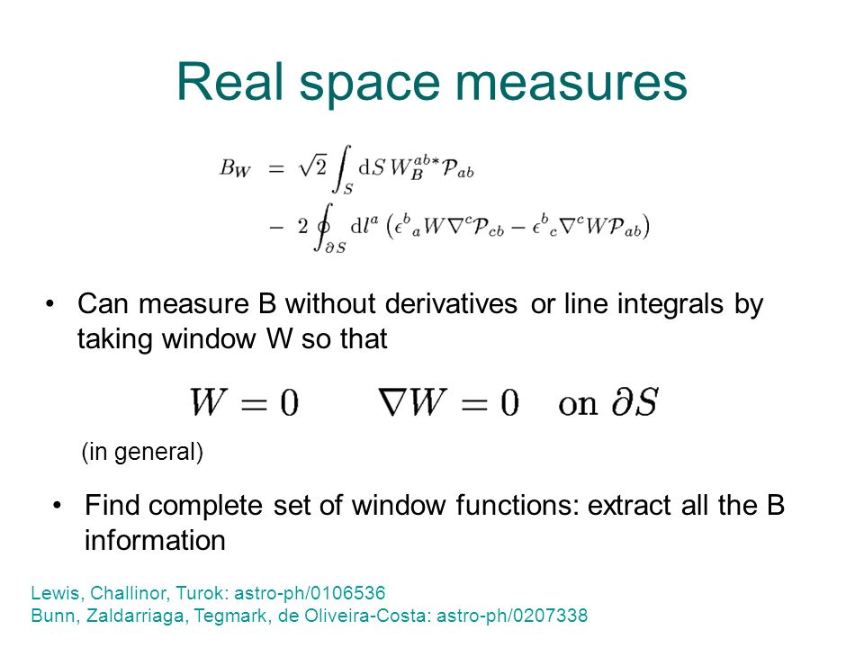 Real space measures Can measure B without derivatives or line integrals by taking window W so that Lewis, Challinor, Turok: astro-ph/0106536 Bunn, Zaldarriaga, Tegmark, de Oliveira-Costa: astro-ph/0207338 (in general) Find complete set of window functions: extract all the B information