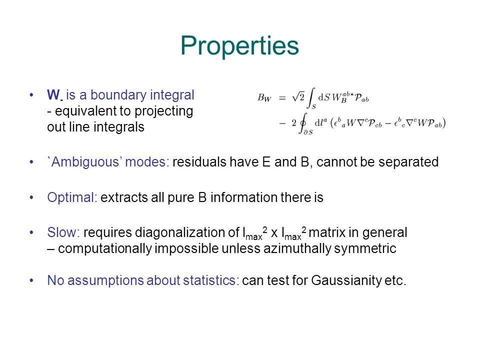 Properties W - is a boundary integral - equivalent to projecting out line integrals `Ambiguous modes: residuals have E and B, cannot be separated Optimal: extracts all pure B information there is Slow: requires diagonalization of l max 2 x l max 2 matrix in general – computationally impossible unless azimuthally symmetric No assumptions about statistics: can test for Gaussianity etc.