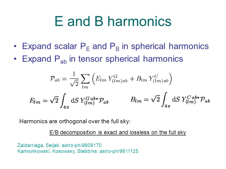 E and B harmonics Expand scalar P E and P B in spherical harmonics Expand P ab in tensor spherical harmonics Harmonics are orthogonal over the full sky: E/B decomposition is exact and lossless on the full sky Zaldarriaga, Seljak: astro-ph/9609170 Kamionkowski, Kosowsky, Stebbins: astro-ph/9611125