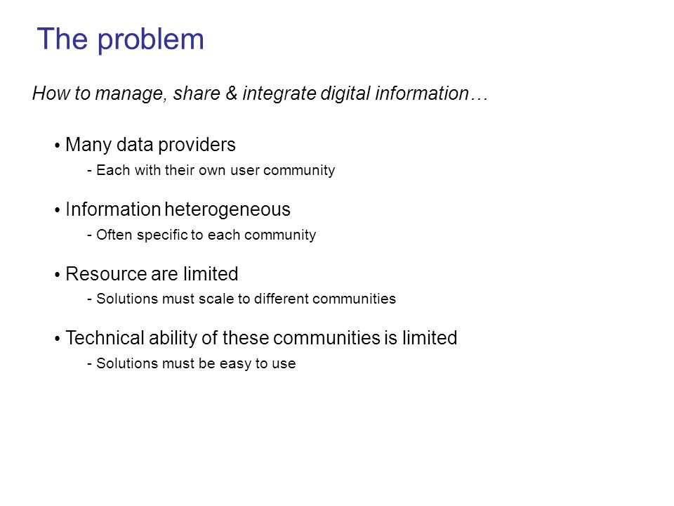 The problem Technical ability of these communities is limited - Solutions must be easy to use Many data providers - Each with their own user community Information heterogeneous - Often specific to each community Resource are limited - Solutions must scale to different communities How to manage, share & integrate digital information…