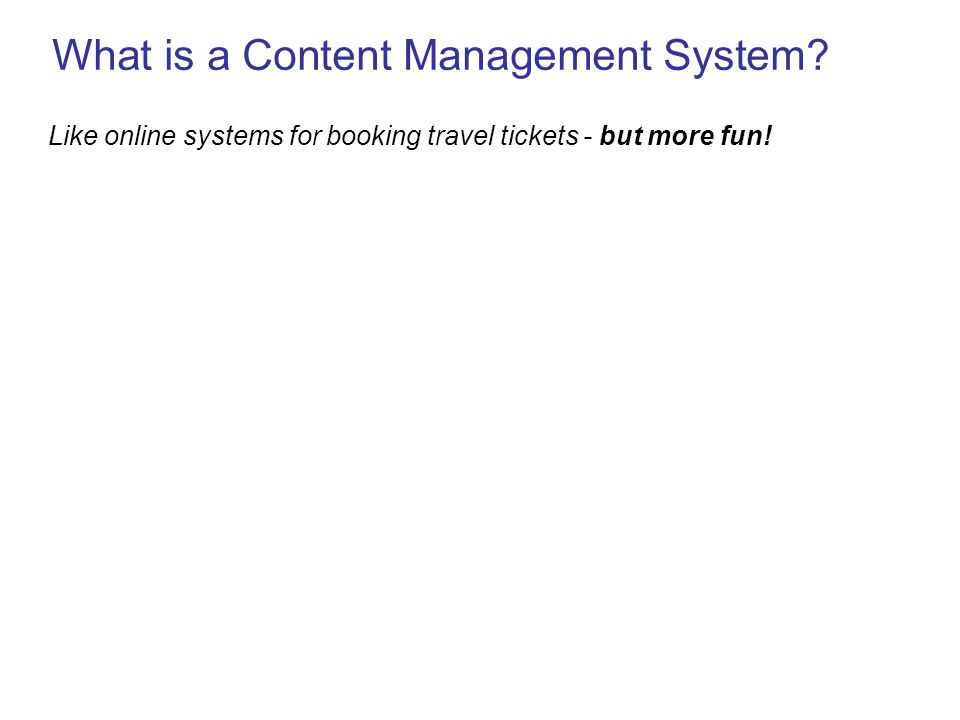 What is a Content Management System Like online systems for booking travel tickets - but more fun!