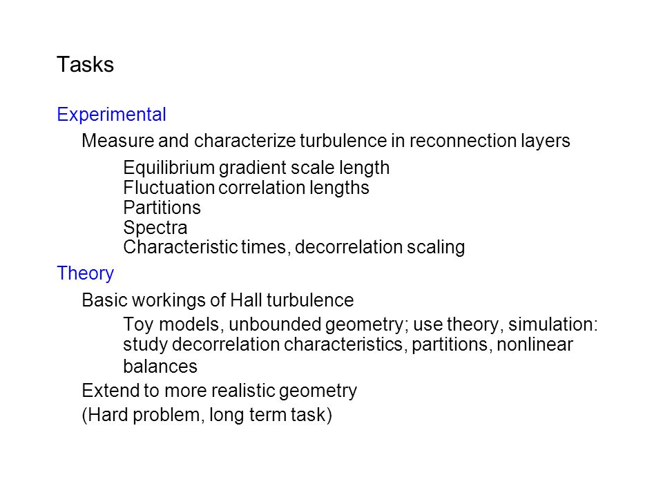 Tasks Experimental Measure and characterize turbulence in reconnection layers Equilibrium gradient scale length Fluctuation correlation lengths Partitions Spectra Characteristic times, decorrelation scaling Theory Basic workings of Hall turbulence Toy models, unbounded geometry; use theory, simulation: study decorrelation characteristics, partitions, nonlinear balances Extend to more realistic geometry (Hard problem, long term task)