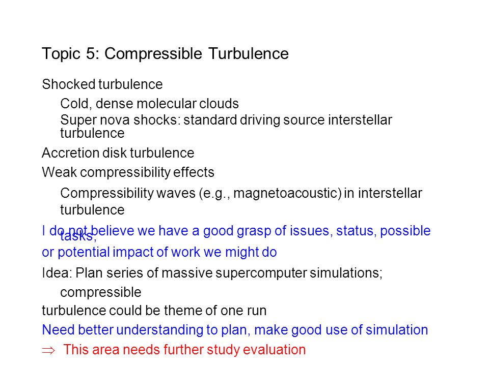 Topic 5: Compressible Turbulence Shocked turbulence Cold, dense molecular clouds Super nova shocks: standard driving source interstellar turbulence Accretion disk turbulence Weak compressibility effects Compressibility waves (e.g., magnetoacoustic) in interstellar turbulence I do not believe we have a good grasp of issues, status, possible tasks, or potential impact of work we might do Idea: Plan series of massive supercomputer simulations; compressible turbulence could be theme of one run Need better understanding to plan, make good use of simulation This area needs further study evaluation