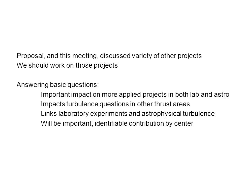 Proposal, and this meeting, discussed variety of other projects We should work on those projects Answering basic questions: Important impact on more applied projects in both lab and astro Impacts turbulence questions in other thrust areas Links laboratory experiments and astrophysical turbulence Will be important, identifiable contribution by center