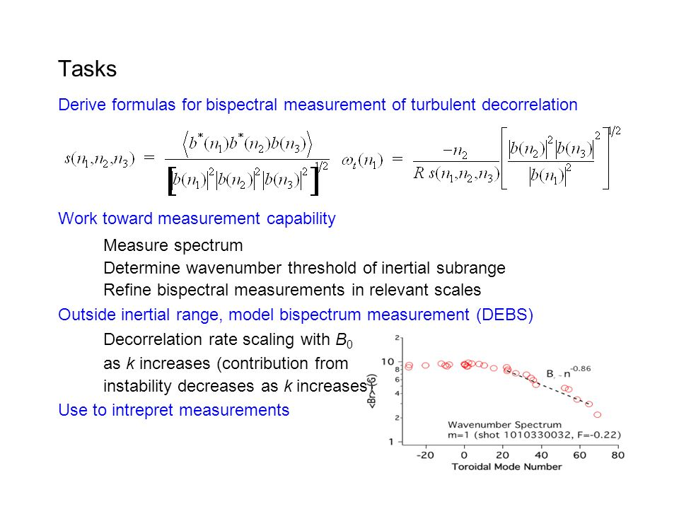 Tasks Derive formulas for bispectral measurement of turbulent decorrelation Work toward measurement capability Measure spectrum Determine wavenumber threshold of inertial subrange Refine bispectral measurements in relevant scales Outside inertial range, model bispectrum measurement (DEBS) Decorrelation rate scaling with B 0 as k increases (contribution from instability decreases as k increases) Use to intrepret measurements