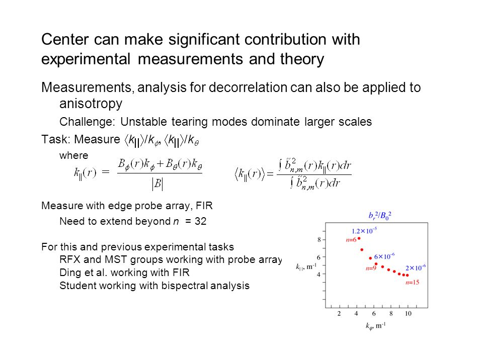 Center can make significant contribution with experimental measurements and theory Measurements, analysis for decorrelation can also be applied to anisotropy Challenge: Unstable tearing modes dominate larger scales Task: Measure k /k k /k where Measure with edge probe array, FIR Need to extend beyond n = 32 For this and previous experimental tasks RFX and MST groups working with probe array Ding et al.