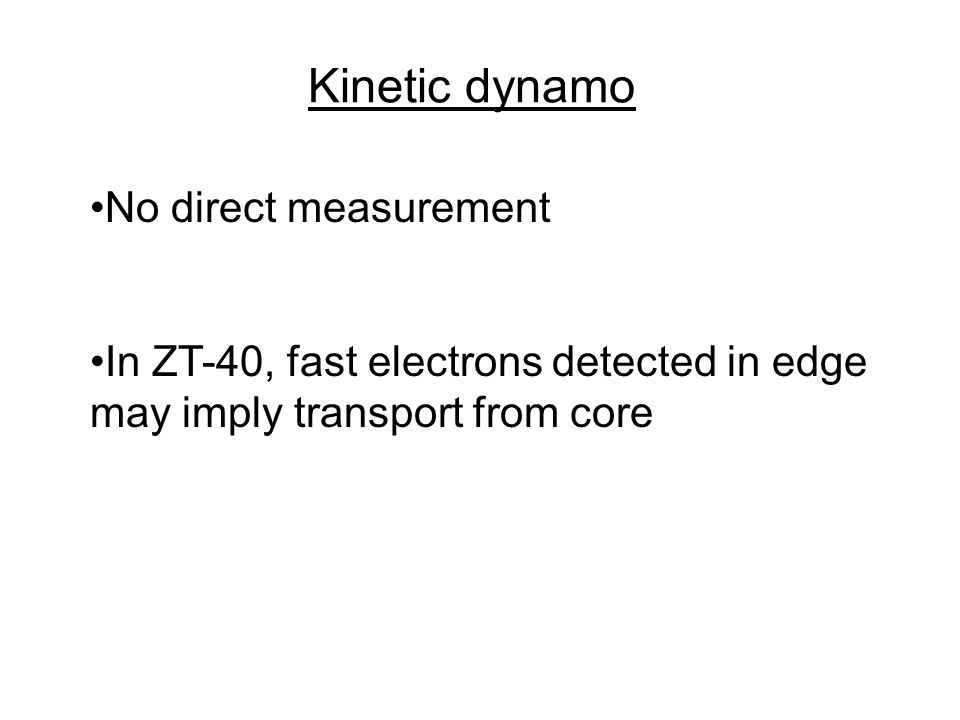 Kinetic dynamo No direct measurement In ZT-40, fast electrons detected in edge may imply transport from core