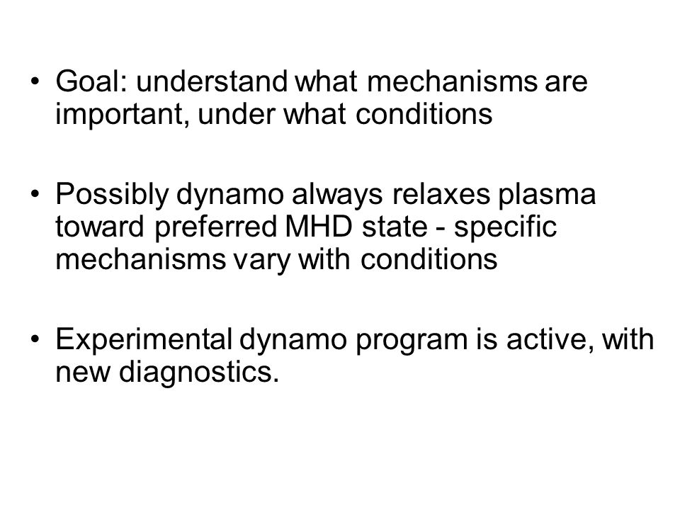 Goal: understand what mechanisms are important, under what conditions Possibly dynamo always relaxes plasma toward preferred MHD state - specific mechanisms vary with conditions Experimental dynamo program is active, with new diagnostics.