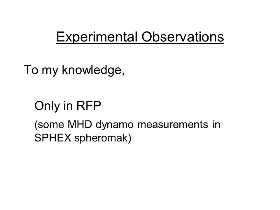 Experimental Observations To my knowledge, Only in RFP (some MHD dynamo measurements in SPHEX spheromak)