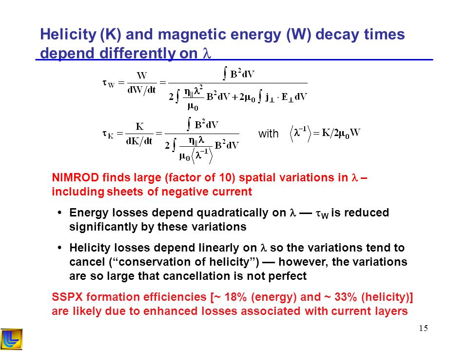 15 Helicity (K) and magnetic energy (W) decay times depend differently on with NIMROD finds large (factor of 10) spatial variations in – including sheets of negative current Energy losses depend quadratically on –– W is reduced significantly by these variations Helicity losses depend linearly on so the variations tend to cancel (conservation of helicity) –– however, the variations are so large that cancellation is not perfect SSPX formation efficiencies [~ 18% (energy) and ~ 33% (helicity)] are likely due to enhanced losses associated with current layers