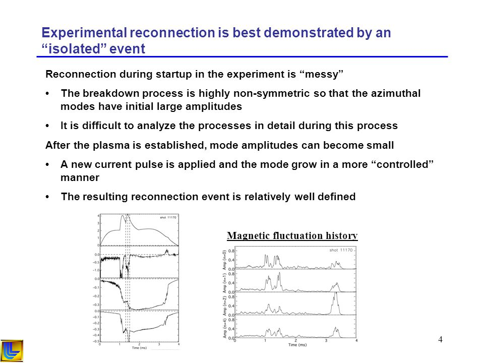 4 Experimental reconnection is best demonstrated by an isolated event Reconnection during startup in the experiment is messy The breakdown process is highly non-symmetric so that the azimuthal modes have initial large amplitudes It is difficult to analyze the processes in detail during this process After the plasma is established, mode amplitudes can become small A new current pulse is applied and the mode grow in a more controlled manner The resulting reconnection event is relatively well defined Magnetic fluctuation history
