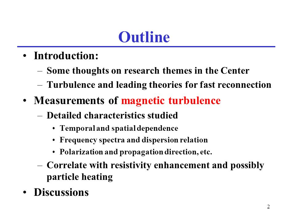 2 Outline Introduction: –Some thoughts on research themes in the Center –Turbulence and leading theories for fast reconnection Measurements of magnetic turbulence –Detailed characteristics studied Temporal and spatial dependence Frequency spectra and dispersion relation Polarization and propagation direction, etc.