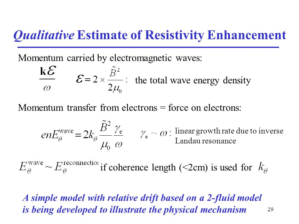 29 Qualitative Estimate of Resistivity Enhancement Momentum carried by electromagnetic waves: Momentum transfer from electrons = force on electrons: the total wave energy density linear growth rate due to inverse Landau resonance if coherence length (<2cm) is used for A simple model with relative drift based on a 2-fluid model is being developed to illustrate the physical mechanism