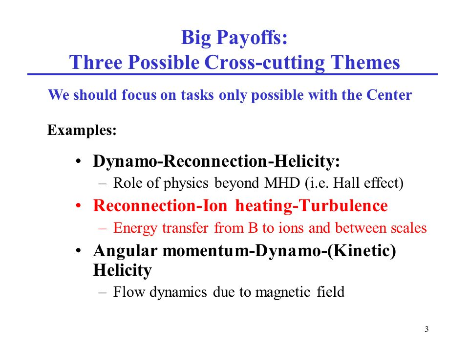 3 Big Payoffs: Three Possible Cross-cutting Themes Dynamo-Reconnection-Helicity: –Role of physics beyond MHD (i.e.