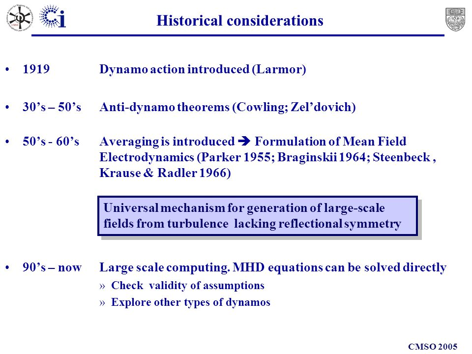 CMSO 2005 Historical considerations 1919 Dynamo action introduced (Larmor) 30s – 50sAnti-dynamo theorems (Cowling; Zeldovich) 50s - 60s Averaging is introduced Formulation of Mean Field Electrodynamics (Parker 1955; Braginskii 1964; Steenbeck, Krause & Radler 1966) 90s – now Large scale computing.