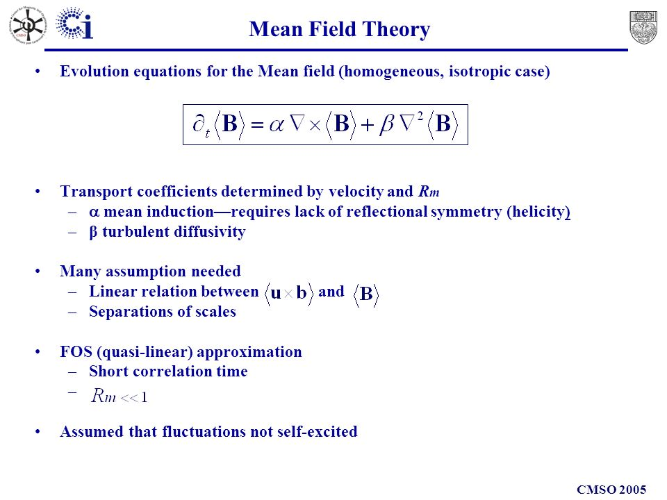CMSO 2005 Mean Field Theory Evolution equations for the Mean field (homogeneous, isotropic case) Transport coefficients determined by velocity and R m – mean inductionrequires lack of reflectional symmetry (helicity) –β turbulent diffusivity Many assumption needed –Linear relation between and –Separations of scales FOS (quasi-linear) approximation –Short correlation time – Assumed that fluctuations not self-excited