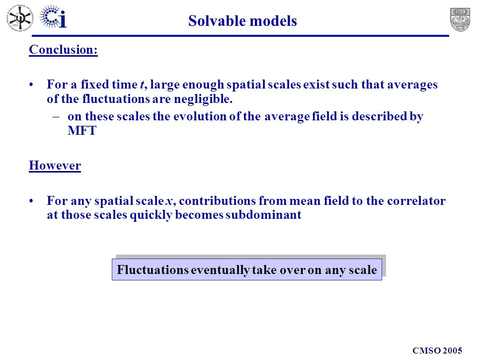 CMSO 2005 Solvable models Conclusion: For a fixed time t, large enough spatial scales exist such that averages of the fluctuations are negligible.