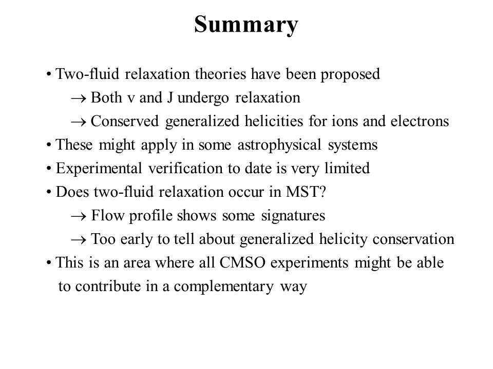 Summary Two-fluid relaxation theories have been proposed Both v and J undergo relaxation Conserved generalized helicities for ions and electrons These might apply in some astrophysical systems Experimental verification to date is very limited Does two-fluid relaxation occur in MST.