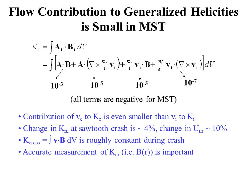 Flow Contribution to Generalized Helicities is Small in MST 10 -3 10 -5 10 -7 Contribution of v e to K e is even smaller than v i to K i Change in K m at sawtooth crash is ~ 4%, change in U m ~ 10% K cross = v B dV is roughly constant during crash Accurate measurement of K m (i.e.