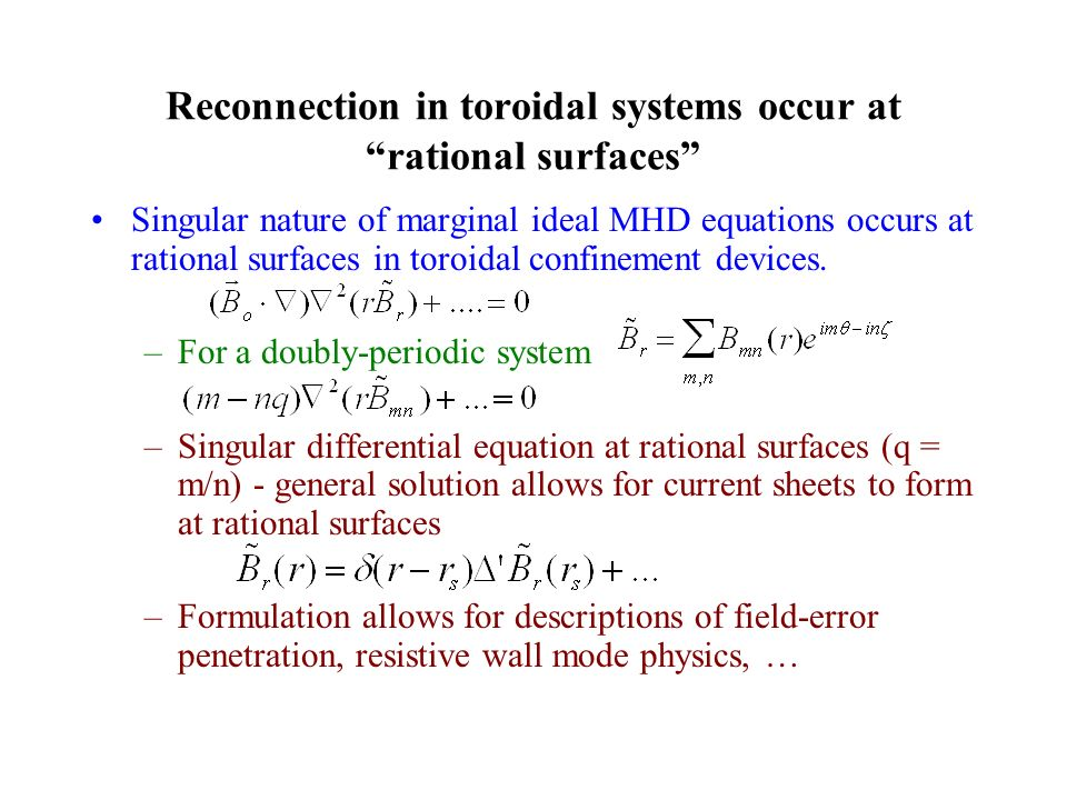 Reconnection in toroidal systems occur at rational surfaces Singular nature of marginal ideal MHD equations occurs at rational surfaces in toroidal confinement devices.