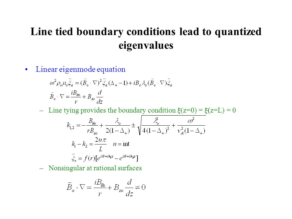 Line tied boundary conditions lead to quantized eigenvalues Linear eigenmode equation –Line tying provides the boundary condition (z=0) = z=L) = 0 –Nonsingular at rational surfaces