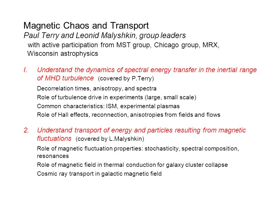 Magnetic Chaos and Transport Paul Terry and Leonid Malyshkin, group leaders with active participation from MST group, Chicago group, MRX, Wisconsin astrophysics I.Understand the dynamics of spectral energy transfer in the inertial range of MHD turbulence (covered by P.Terry) Decorrelation times, anisotropy, and spectra Role of turbulence drive in experiments (large, small scale) Common characteristics: ISM, experimental plasmas Role of Hall effects, reconnection, anisotropies from fields and flows 2.Understand transport of energy and particles resulting from magnetic fluctuations (covered by L.Malyshkin) Role of magnetic fluctuation properties: stochasticity, spectral composition, resonances Role of magnetic field in thermal conduction for galaxy cluster collapse Cosmic ray transport in galactic magnetic field