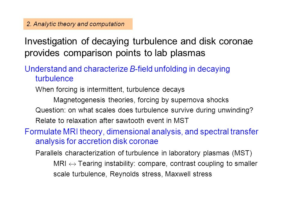 Investigation of decaying turbulence and disk coronae provides comparison points to lab plasmas Understand and characterize B-field unfolding in decaying turbulence When forcing is intermittent, turbulence decays Magnetogenesis theories, forcing by supernova shocks Question: on what scales does turbulence survive during unwinding.