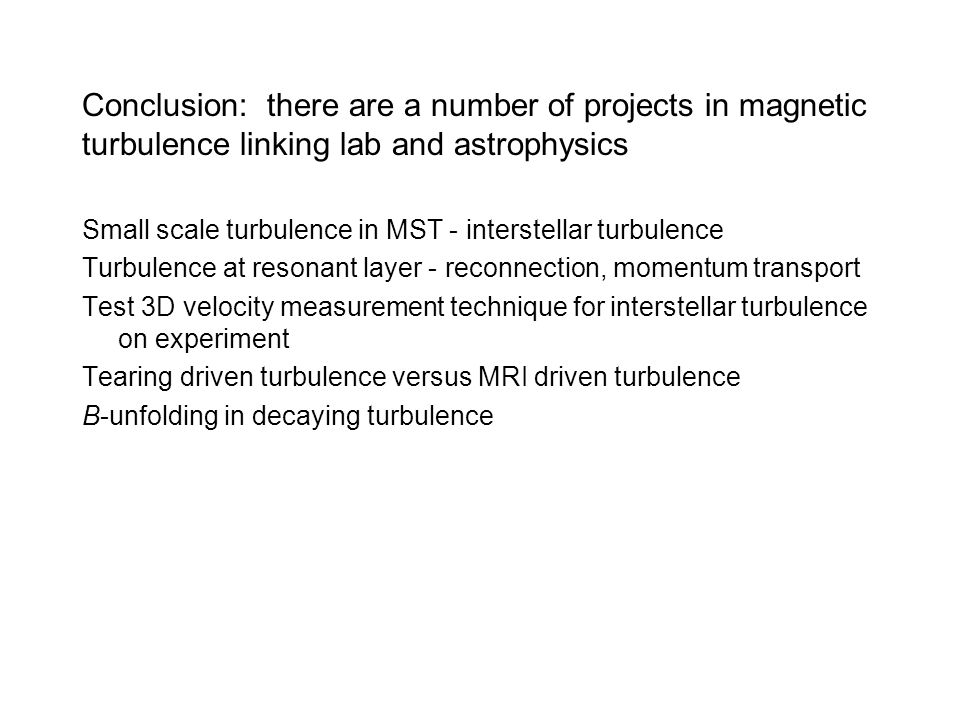 Conclusion: there are a number of projects in magnetic turbulence linking lab and astrophysics Small scale turbulence in MST - interstellar turbulence Turbulence at resonant layer - reconnection, momentum transport Test 3D velocity measurement technique for interstellar turbulence on experiment Tearing driven turbulence versus MRI driven turbulence B-unfolding in decaying turbulence