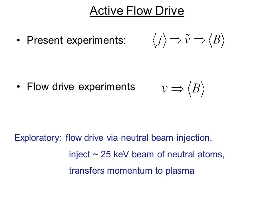Active Flow Drive Present experiments: Flow drive experiments Exploratory: flow drive via neutral beam injection, inject ~ 25 keV beam of neutral atoms, transfers momentum to plasma