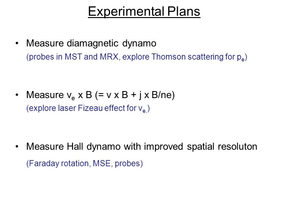 Experimental Plans Measure diamagnetic dynamo (probes in MST and MRX, explore Thomson scattering for p e ) Measure v e x B (= v x B + j x B/ne) (explore laser Fizeau effect for v e, ) Measure Hall dynamo with improved spatial resoluton (Faraday rotation, MSE, probes)